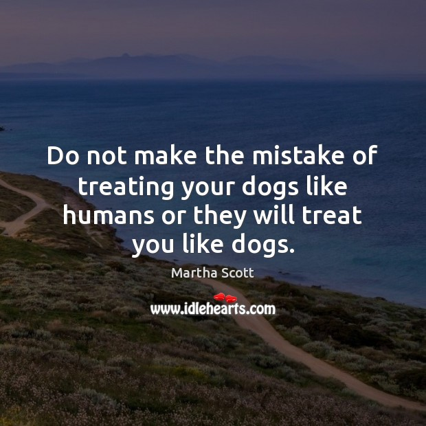 Do not make the mistake of treating your dogs like humans or Image