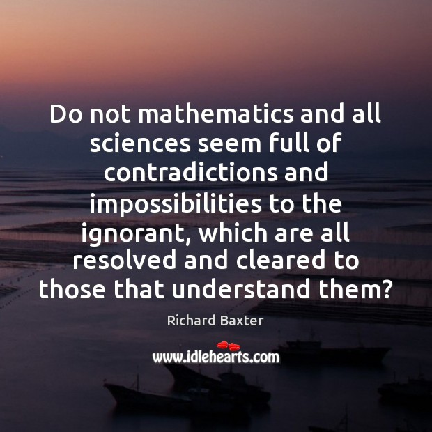 Do not mathematics and all sciences seem full of contradictions and impossibilities Richard Baxter Picture Quote