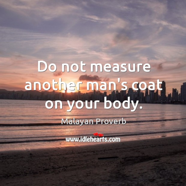 Do not measure another man's coat on your body. Malayan Proverbs Image
