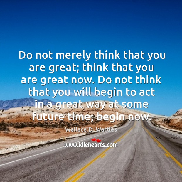Do not merely think that you are great; think that you are Image
