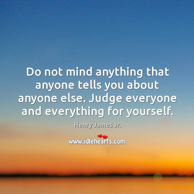 Do not mind anything that anyone tells you about anyone else. Judge everyone and everything for yourself. Image