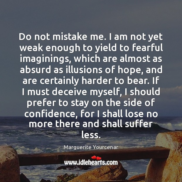 Do not mistake me. I am not yet weak enough to yield Marguerite Yourcenar Picture Quote