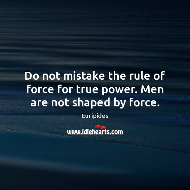 Do not mistake the rule of force for true power. Men are not shaped by force. Image