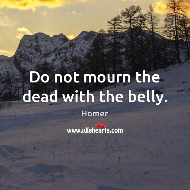 Do not mourn the dead with the belly. Image