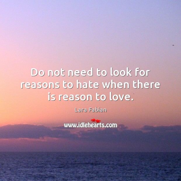 Do not need to look for reasons to hate when there is reason to love. Image