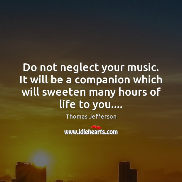 Do not neglect your music. It will be a companion which will Thomas Jefferson Picture Quote