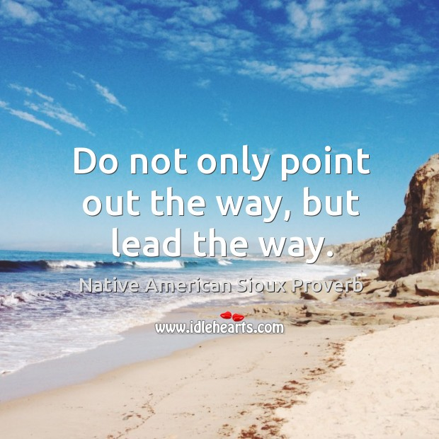 Do not only point out the way, but lead the way. Native American Sioux Proverbs Image