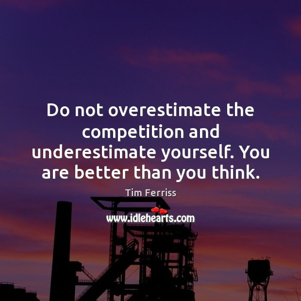 Do not overestimate the competition and underestimate yourself. You are better than Underestimate Quotes Image