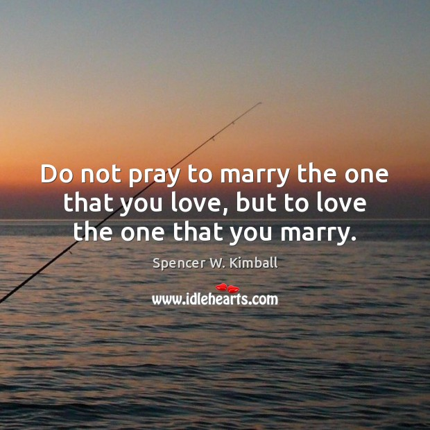 Image, Do not pray to marry the one that you love, but to love the one that you marry.