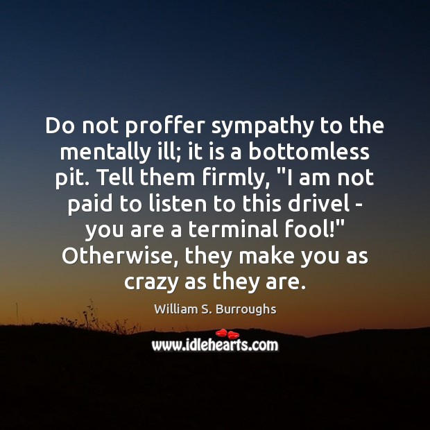 Do not proffer sympathy to the mentally ill; it is a bottomless Fools Quotes Image