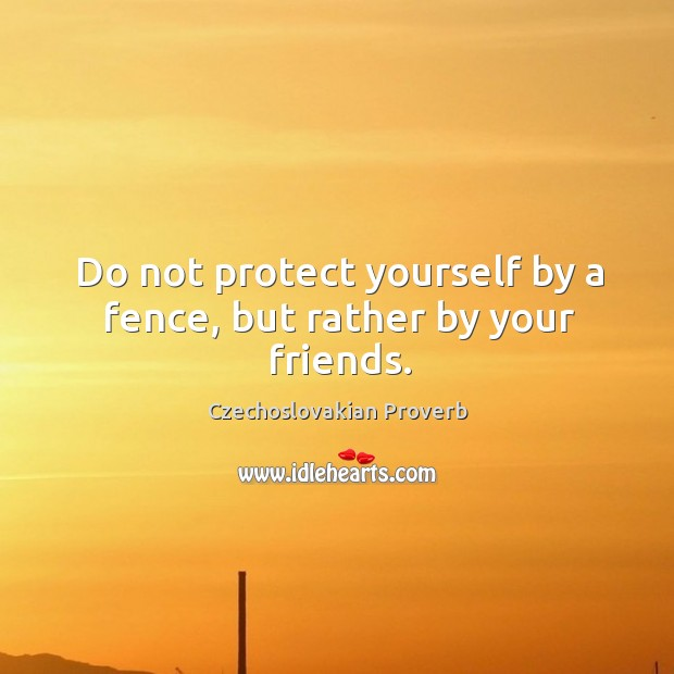 Do not protect yourself by a fence, but rather by your friends. Czechoslovakian Proverbs Image