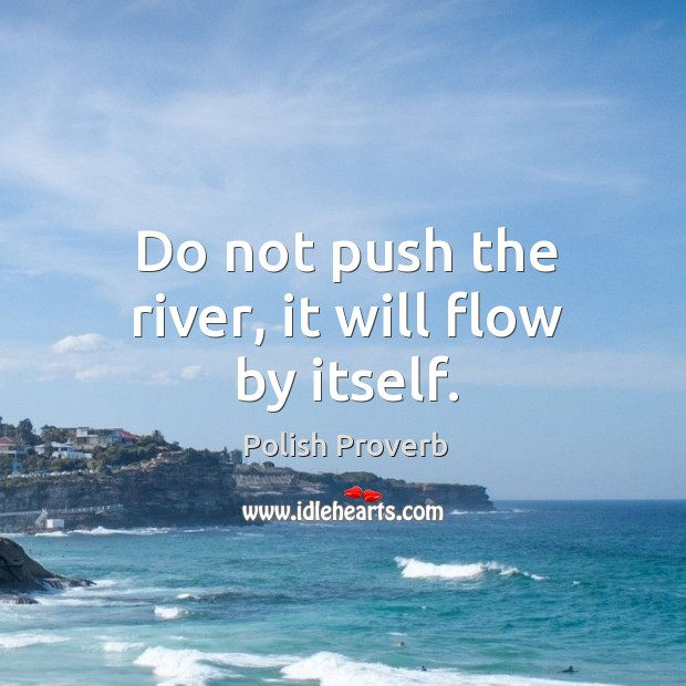 Do not push the river, it will flow by itself. Polish Proverbs Image