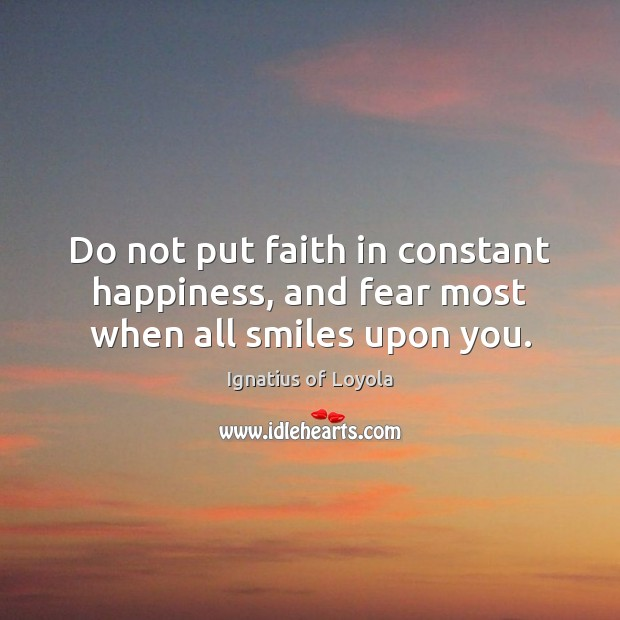 Image, Do not put faith in constant happiness, and fear most when all smiles upon you.