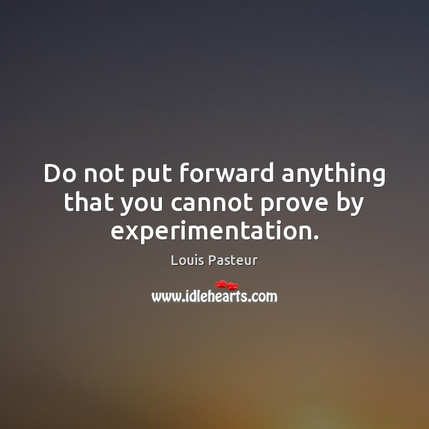 Do not put forward anything that you cannot prove by experimentation. Louis Pasteur Picture Quote