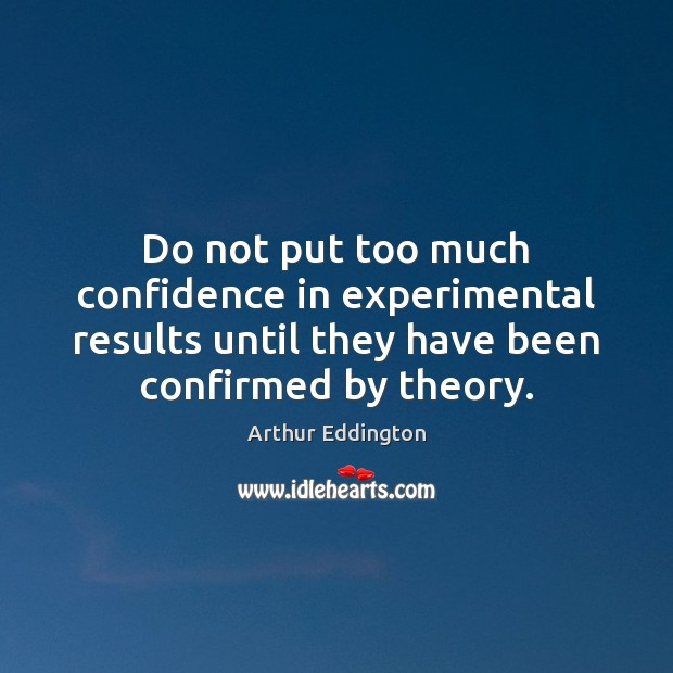 Do not put too much confidence in experimental results until they have Arthur Eddington Picture Quote