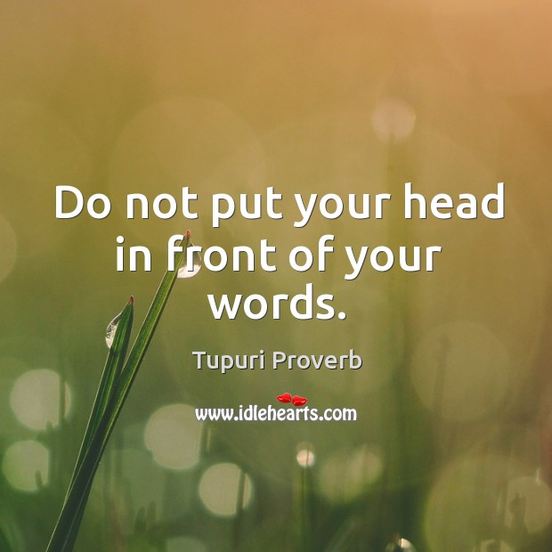 Image, Do not put your head in front of your words.