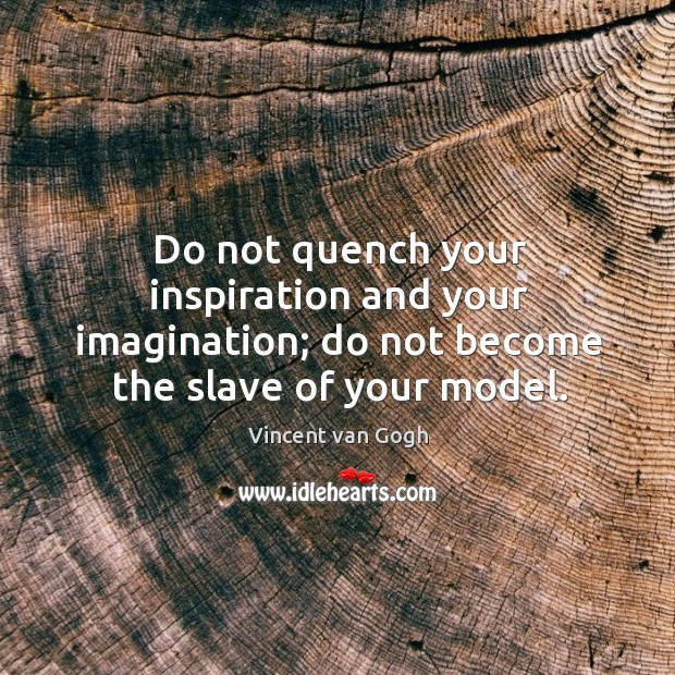 Do not quench your inspiration and your imagination; do not become the slave of your model. Image