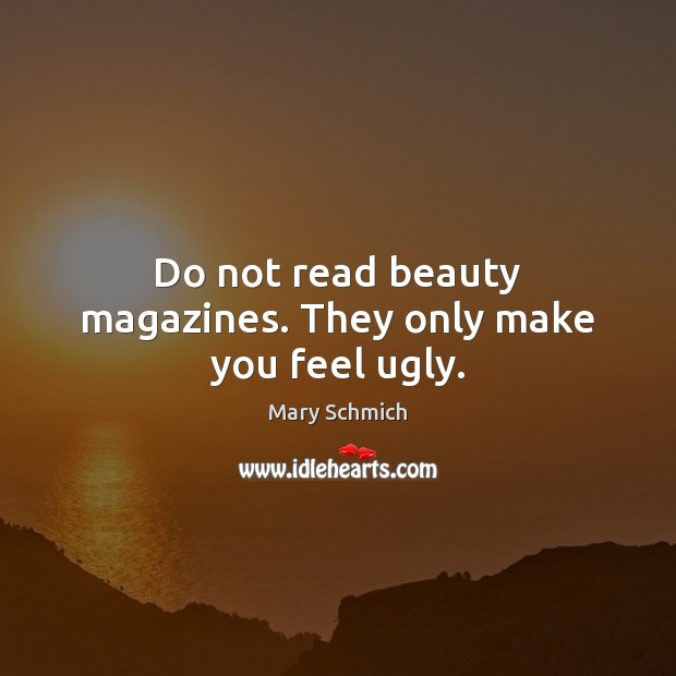Image, Do not read beauty magazines. They only make you feel ugly.