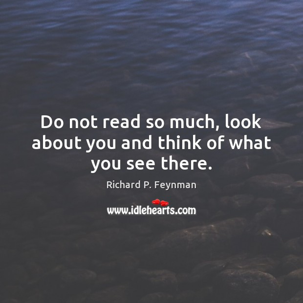 Do not read so much, look about you and think of what you see there. Image