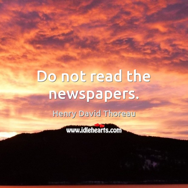 Do not read the newspapers. Image