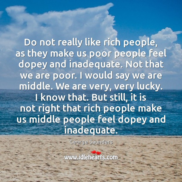 Do not really like rich people, as they make us poor people George Saunders Picture Quote