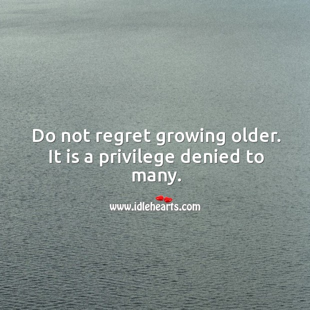 Do not regret growing older. It is a privilege denied to many. Image