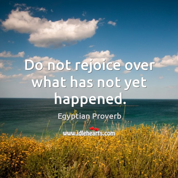 Do not rejoice over what has not yet happened. Egyptian Proverbs Image