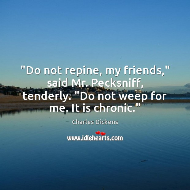 "Image about ""Do not repine, my friends,"" said Mr. Pecksniff, tenderly. ""Do not weep"