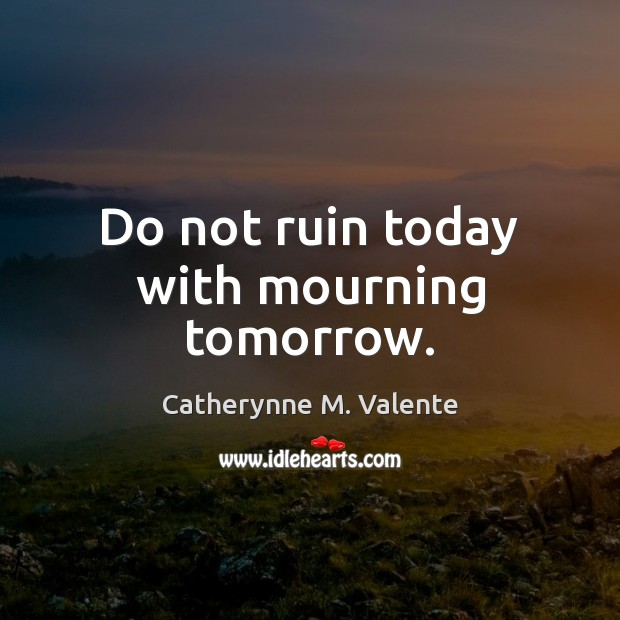 Do not ruin today with mourning tomorrow. Catherynne M. Valente Picture Quote