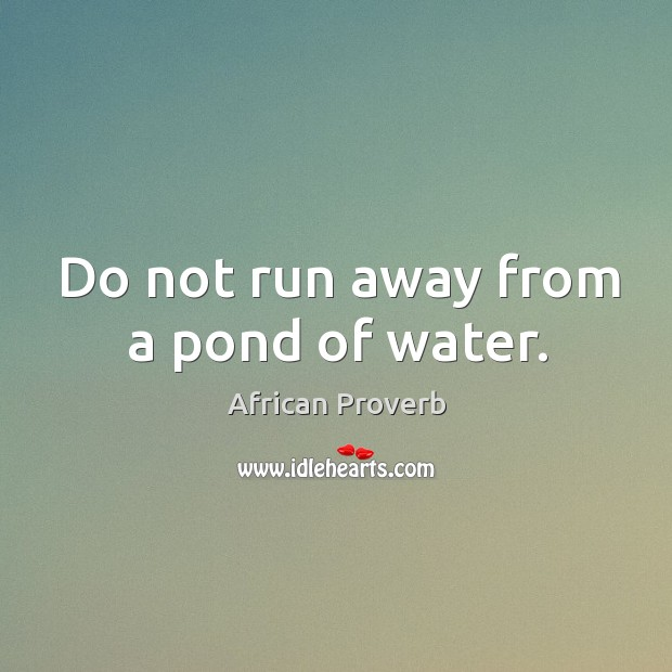 Image, Do not run away from a pond of water.