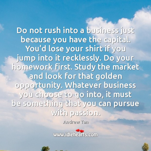 Do not rush into a business just because you have the capital. Image