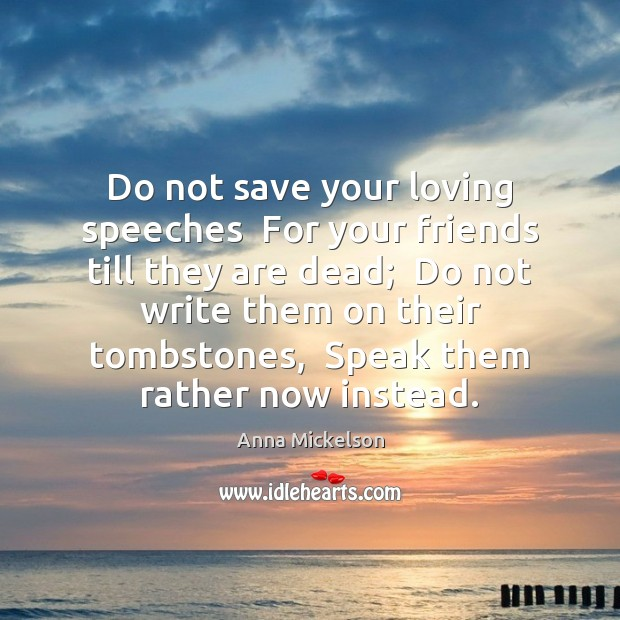 Do not save your loving speeches  For your friends till they are Image