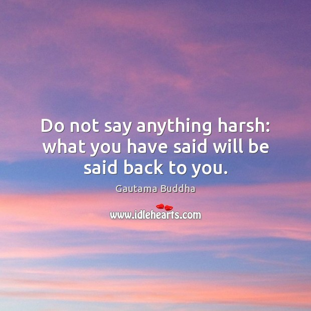 Do not say anything harsh: what you have said will be said back to you. Gautama Buddha Picture Quote