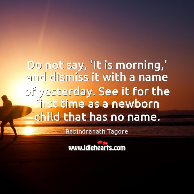 Do not say, 'It is morning,' and dismiss it with a Rabindranath Tagore Picture Quote