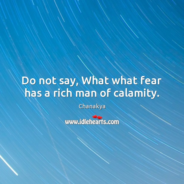 Image, Do not say, What what fear has a rich man of calamity.