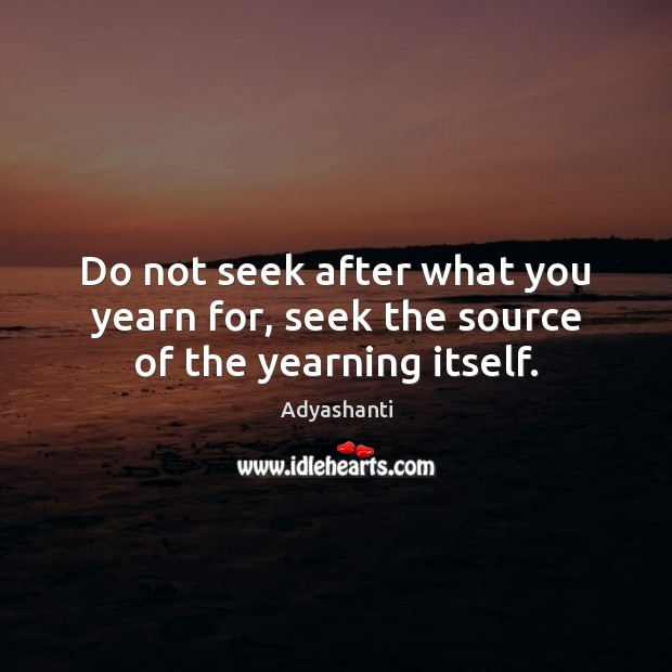 Image, Do not seek after what you yearn for, seek the source of the yearning itself.