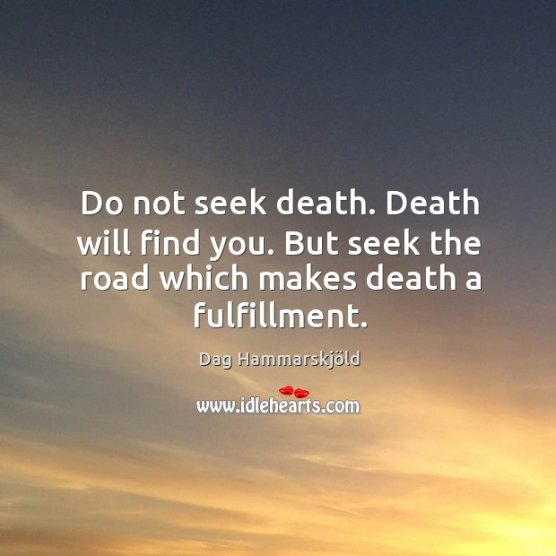 Image, Do not seek death. Death will find you. But seek the road which makes death a fulfillment.