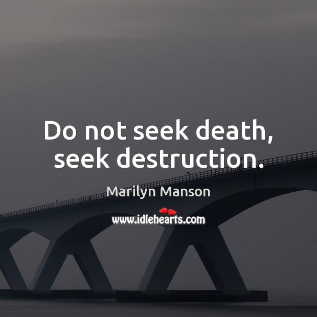 Do not seek death, seek destruction. Marilyn Manson Picture Quote