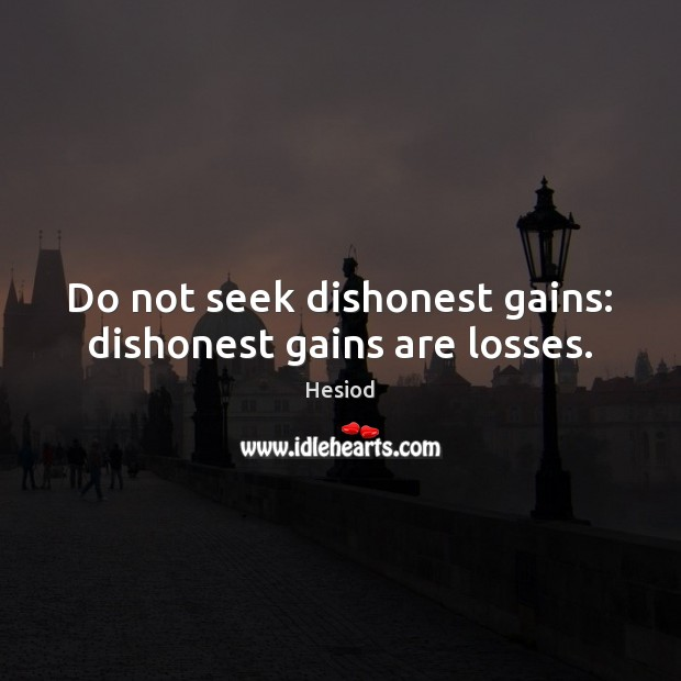 Do not seek dishonest gains: dishonest gains are losses. Image