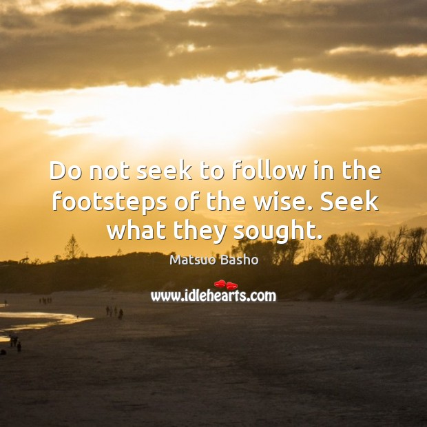 Do not seek to follow in the footsteps of the wise. Seek what they sought. Image
