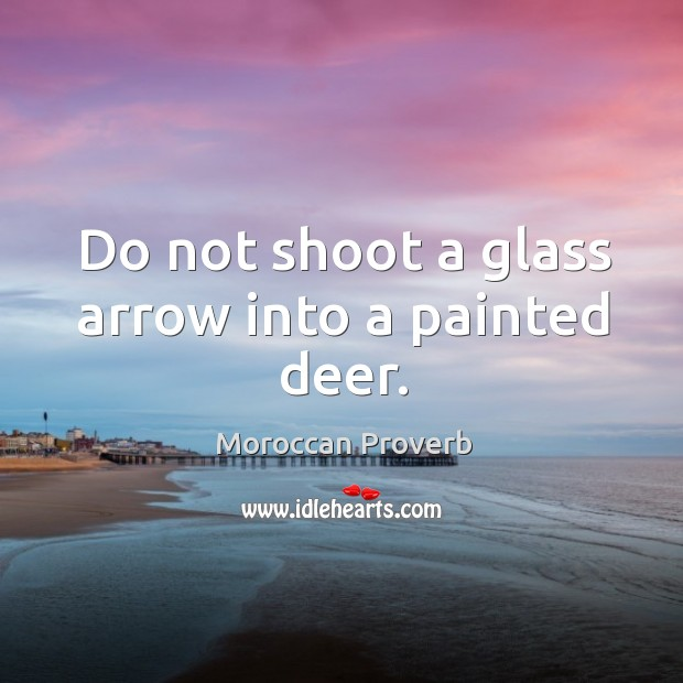 Do not shoot a glass arrow into a painted deer. Moroccan Proverbs Image