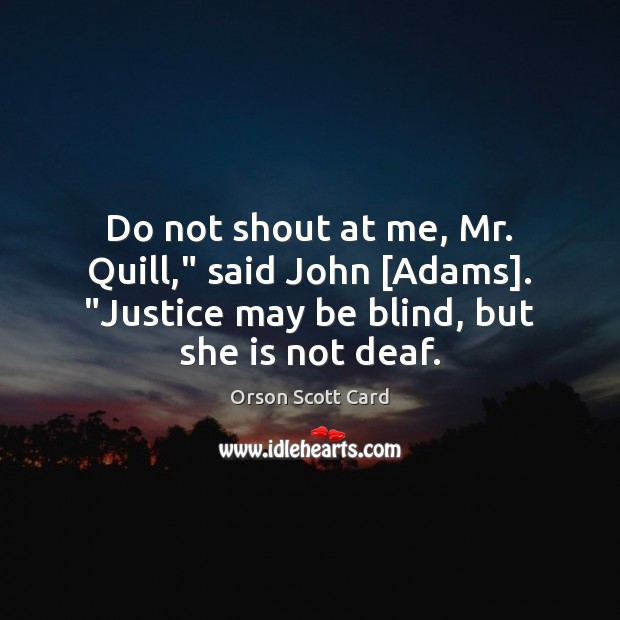 """Do not shout at me, Mr. Quill,"""" said John [Adams]. """"Justice may Orson Scott Card Picture Quote"""
