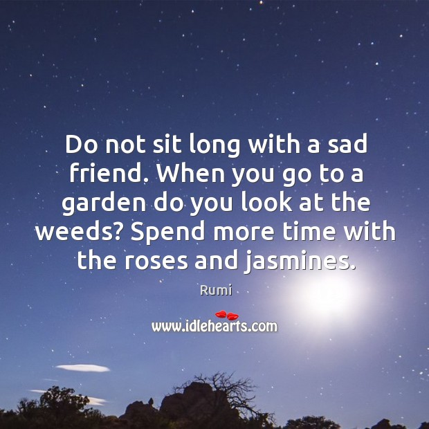 Do not sit long with a sad friend. When you go to Image