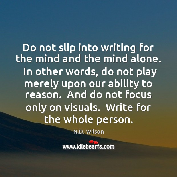 Image, Do not slip into writing for the mind and the mind alone.