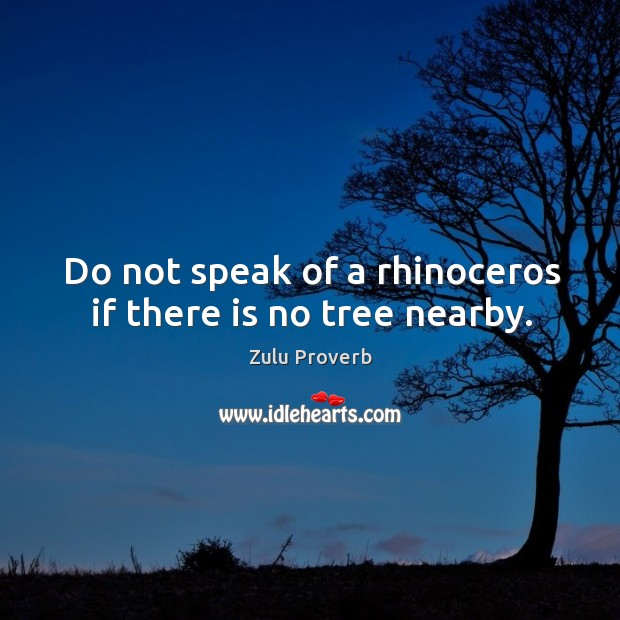 Do not speak of a rhinoceros if there is no tree nearby. Zulu Proverbs Image