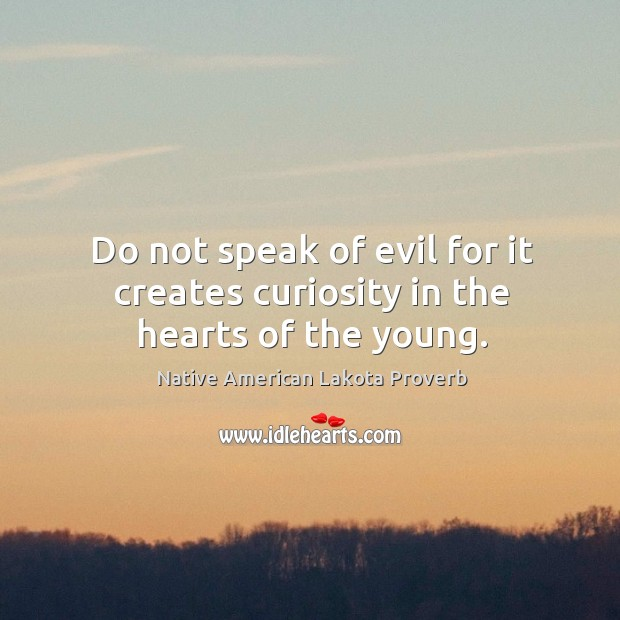 Do not speak of evil for it creates curiosity in the hearts of the young. Native American Lakota Proverbs Image