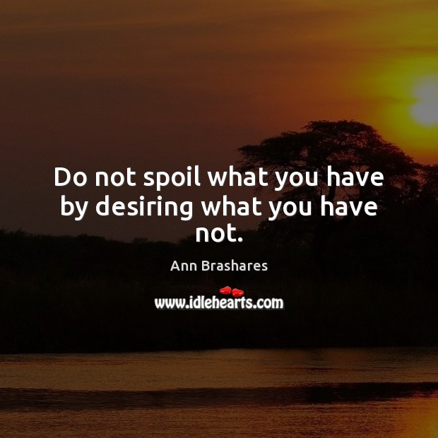 Do not spoil what you have by desiring what you have not. Image