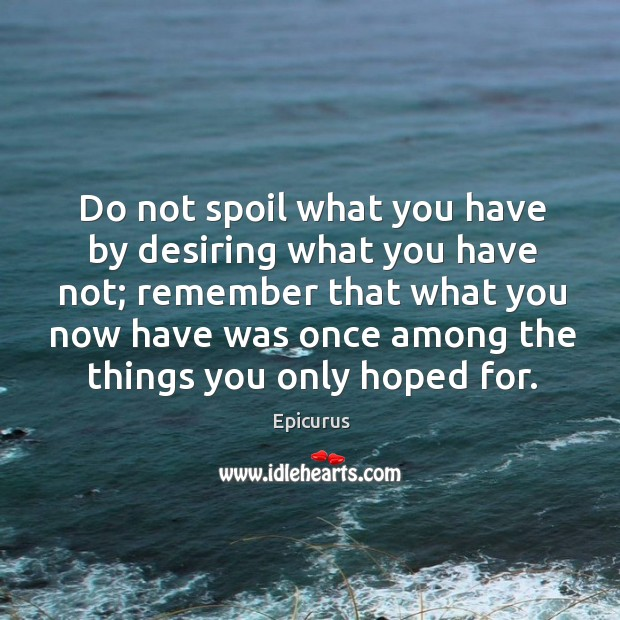 Do not spoil what you have by desiring what you have not; Image