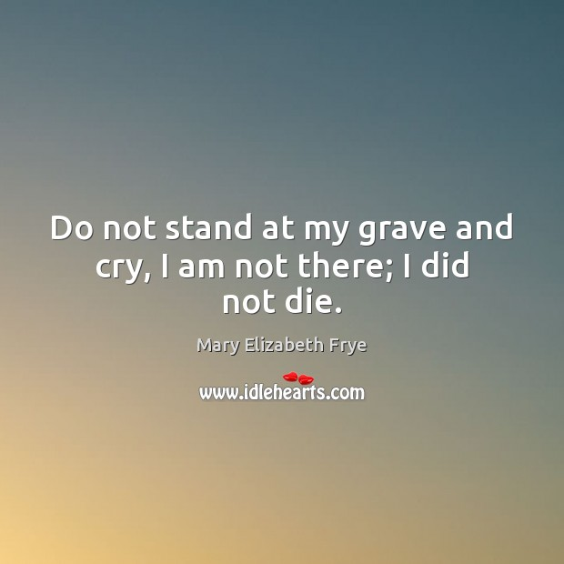 Image, Do not stand at my grave and cry, I am not there; I did not die.
