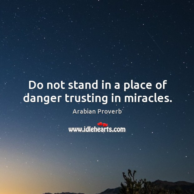 Do not stand in a place of danger trusting in miracles. Arabian Proverbs Image